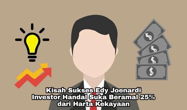 Kisah Sukses Edy Joenardi, Investor Handal Suka Beramal 25 % dari Laba Perusahaan
