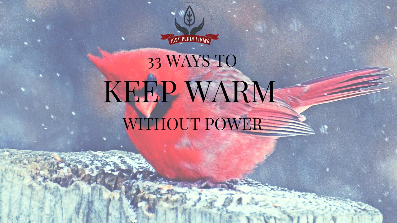 Up here in Canada, we know a lot about keeping warm - even when you can't turn up the heat or use electricity. Here are 33 ways to preserve and create warmth.