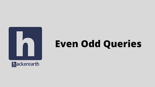 HackerEarth Even Odd Queries problem solution