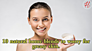 10 natural home blends to worry for greasy skin.