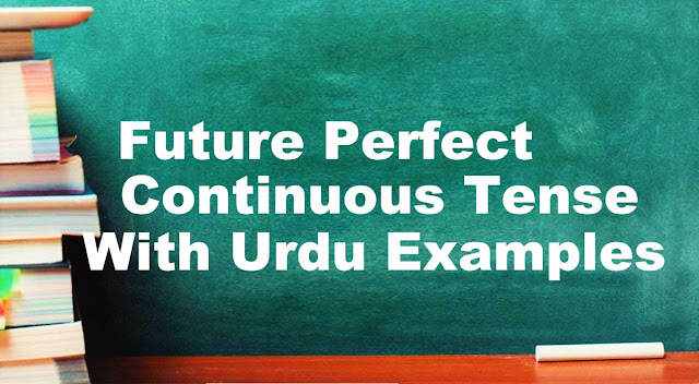 Future Perfect Continuous Tense With Urdu/English Examples, Formula & Structure   English Grammar