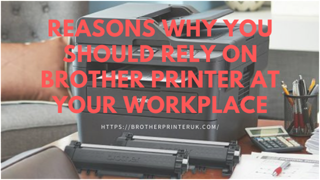 Reasons Why You Should Rely On Brother Printer At Your Workplace