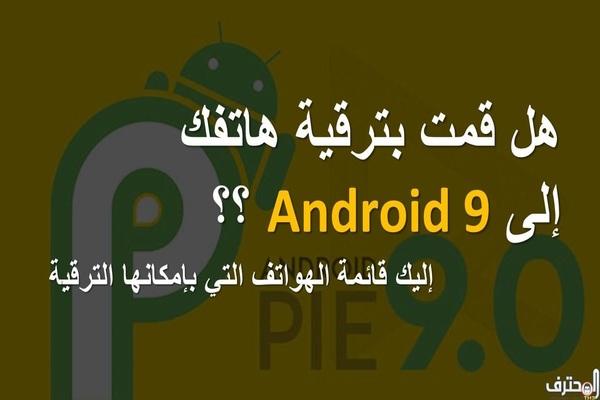 هذه قائمة الهواتف التي ستتحصل على ترقية إلى Android 9
