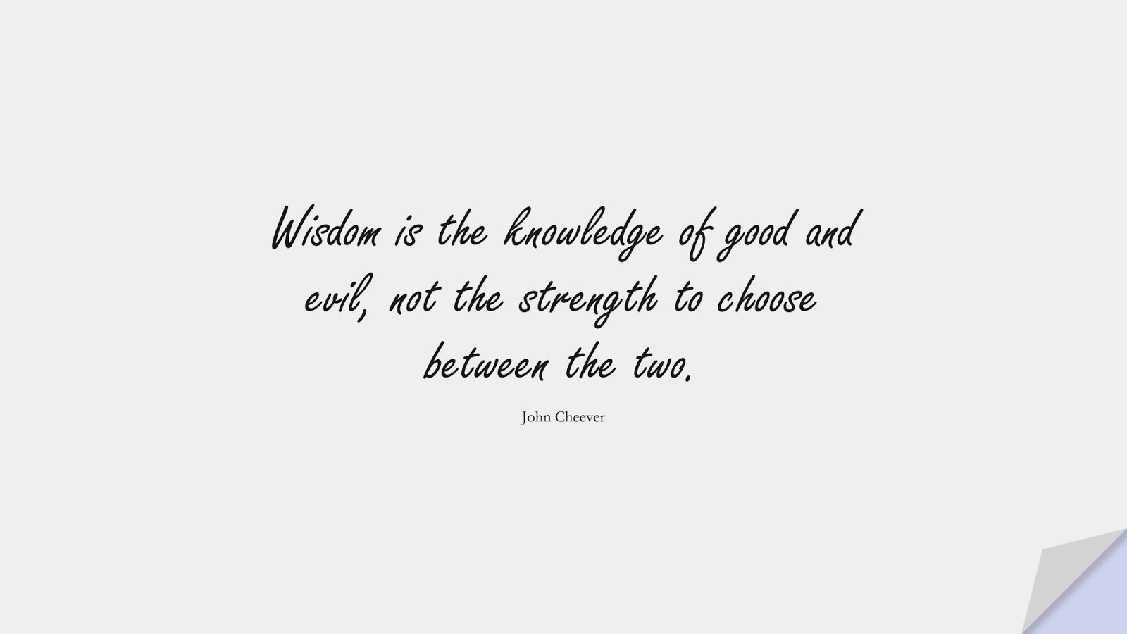 Wisdom is the knowledge of good and evil, not the strength to choose between the two. (John Cheever);  #WordsofWisdom