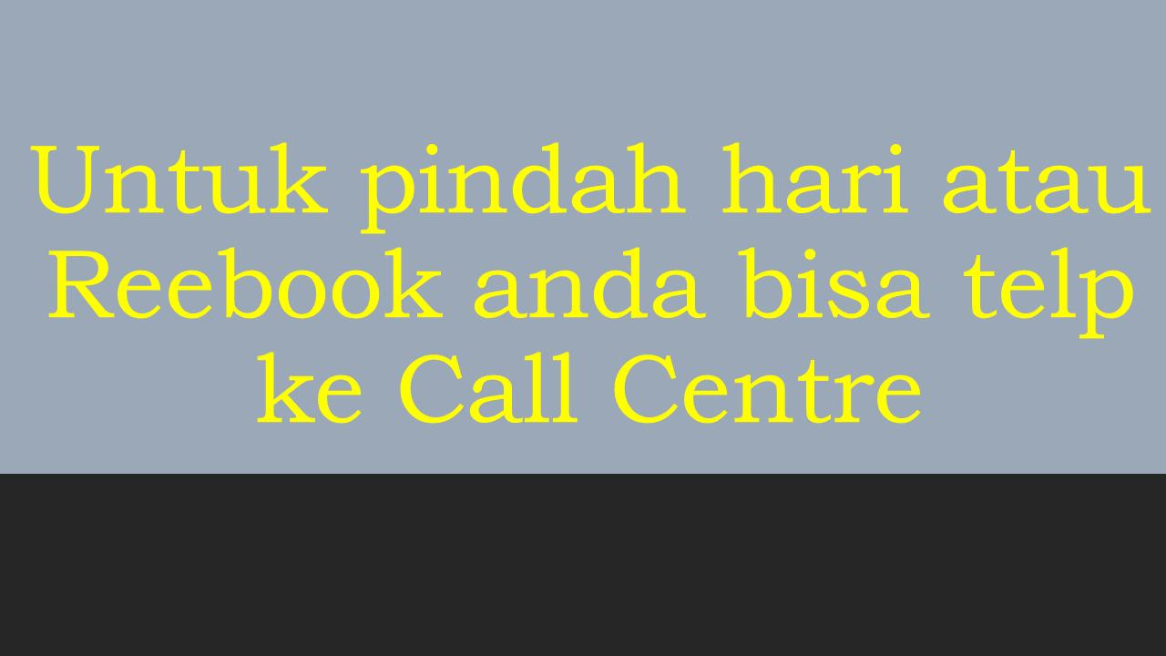 Untuk pindah hari atau Reebook anda bisa telp ke Call Centre