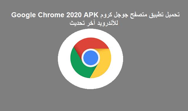 تحميل تطبيق متصفح جوجل كروم Google Chrome 2020 APK للأندرويد آخر تحديث
