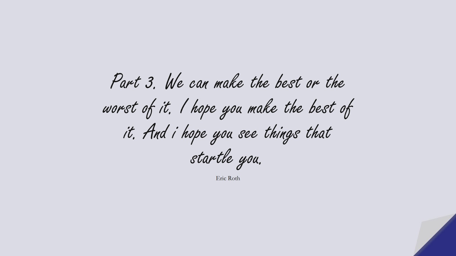 Part 3. We can make the best or the worst of it. I hope you make the best of it. And i hope you see things that startle you. (Eric Roth);  #ChangeQuotes
