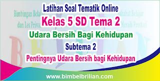 Soal Tematik Online Kelas 5 SD Tema 2 Subtema 2 Pentingnya Udara Bersih bagi Kehidupan Langsung Ada Nilainya