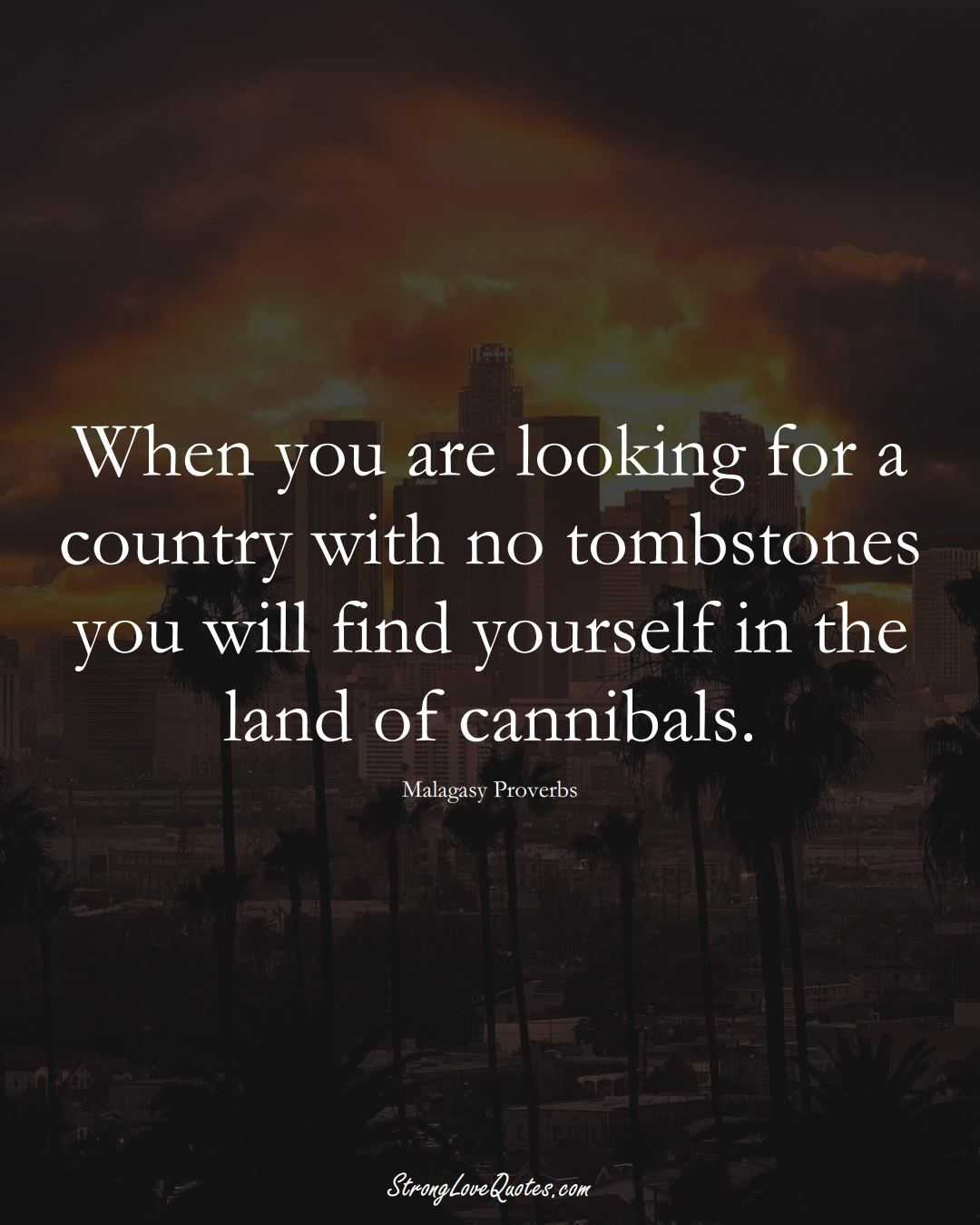 When you are looking for a country with no tombstones you will find yourself in the land of cannibals. (Malagasy Sayings);  #AfricanSayings