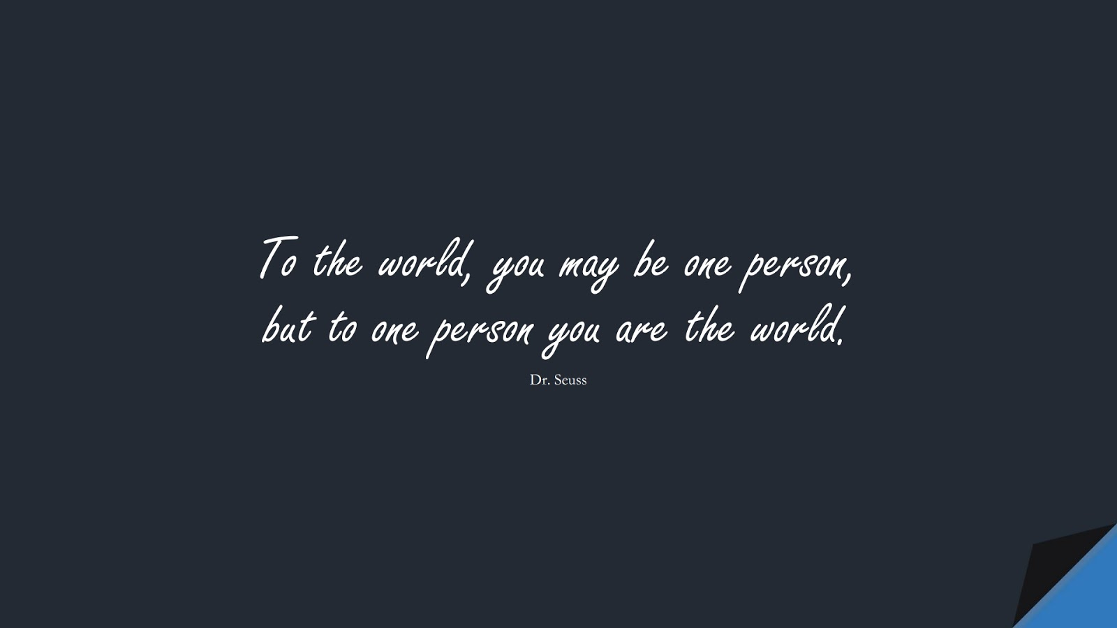 To the world, you may be one person, but to one person you are the world. (Dr. Seuss);  #LoveQuotes