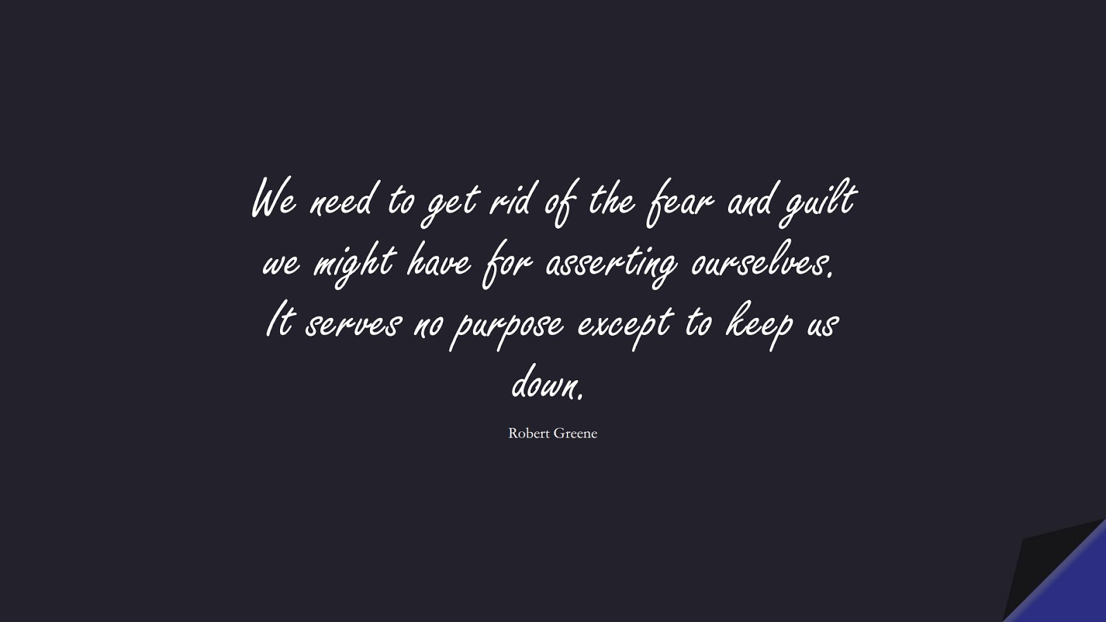 We need to get rid of the fear and guilt we might have for asserting ourselves. It serves no purpose except to keep us down. (Robert Greene);  #CourageQuotes