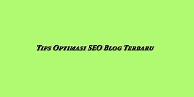 Tips Optimasi SEO Blog Terbaru yang Wajib Diketahui para Blogger