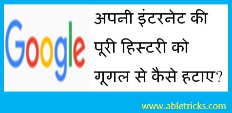 अपनी इंटरनेट की पूरी हिस्टरी को गूगल से कैसे हटाए?