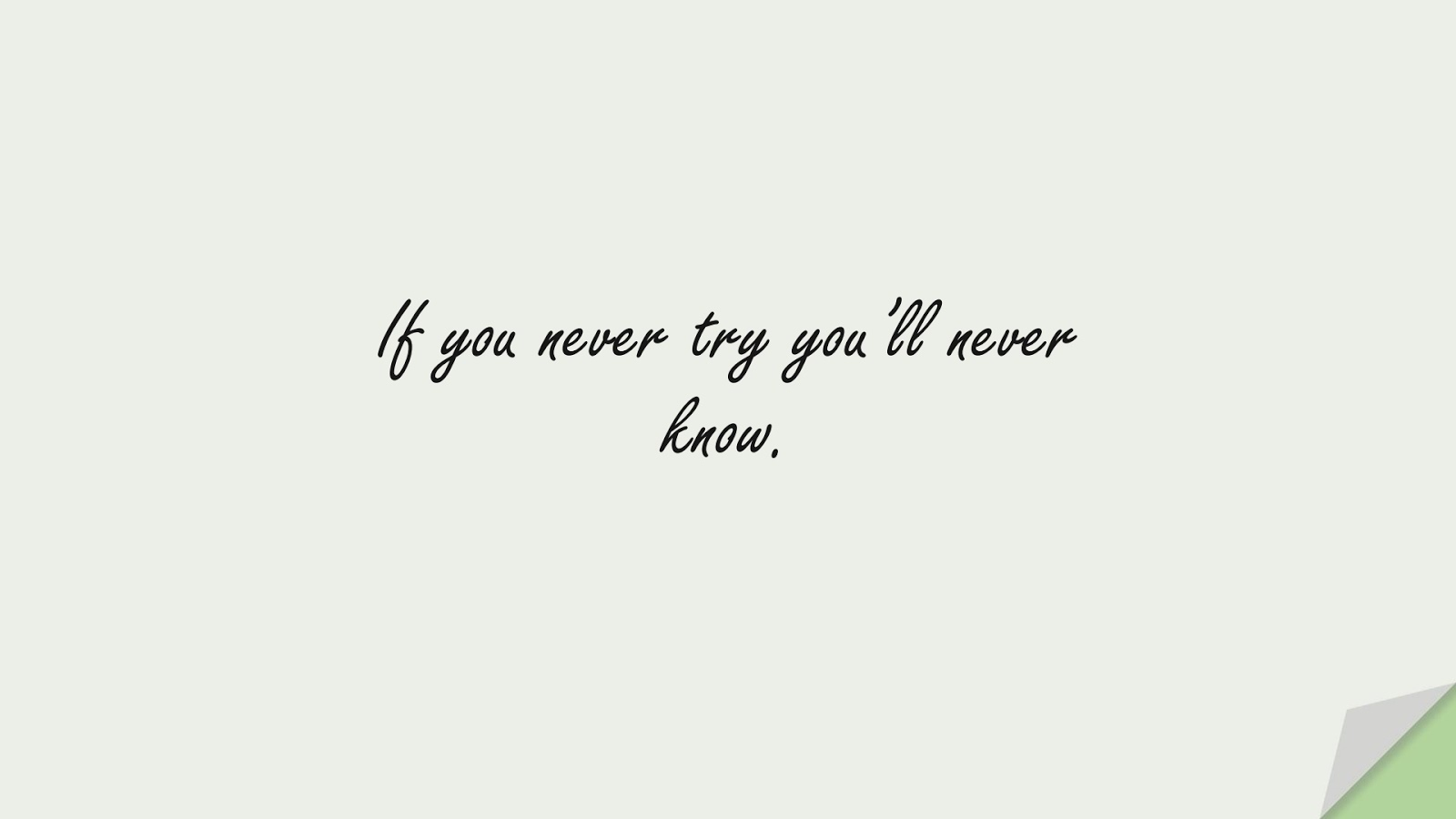 If you never try you'll never know.FALSE