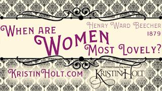 Kristin Holt | When are Women Most Lovely? Henry Ward Beecher, 1879.