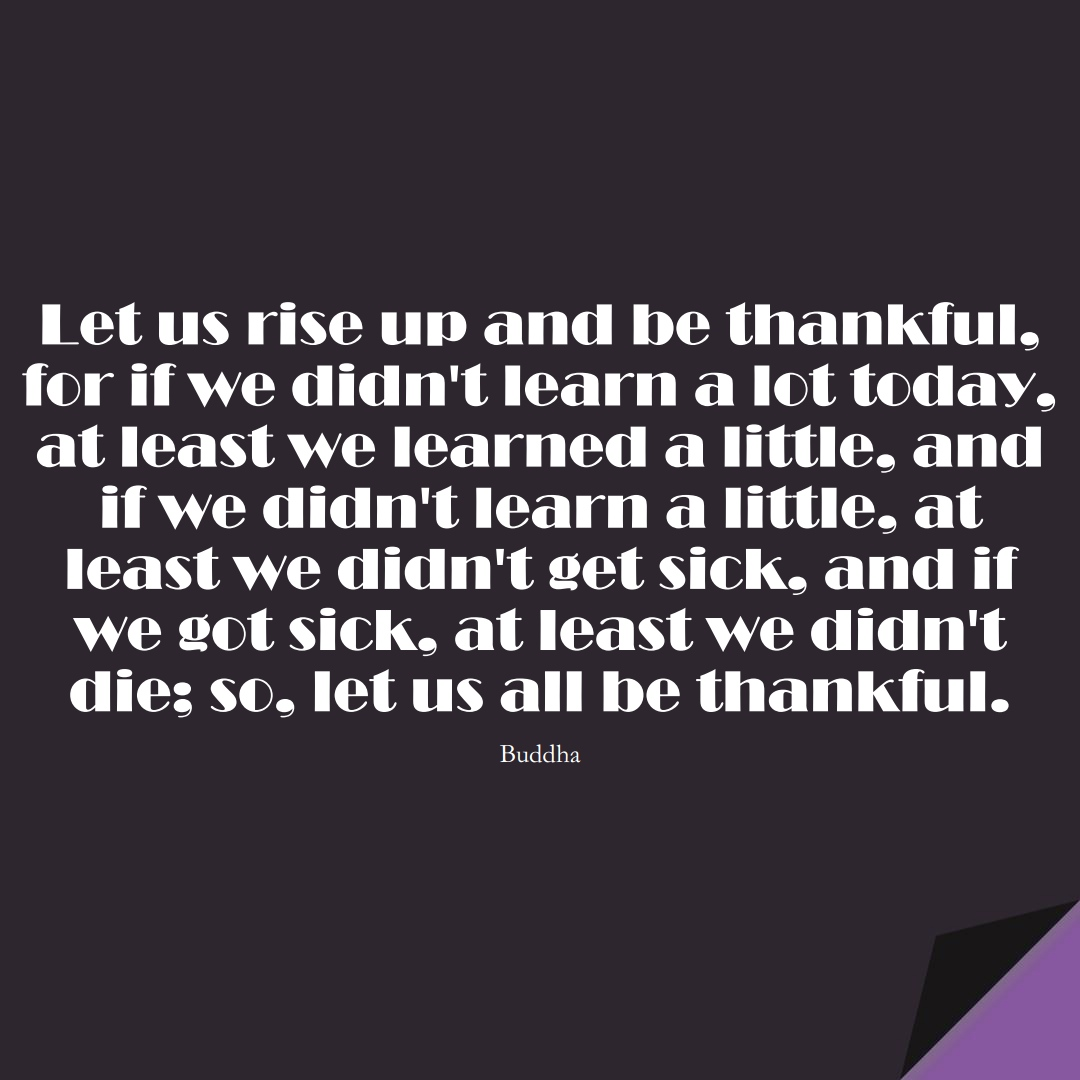 Let us rise up and be thankful, for if we didn't learn a lot today, at least we learned a little, and if we didn't learn a little, at least we didn't get sick, and if we got sick, at least we didn't die; so, let us all be thankful. (Buddha);  #LearningQuotes