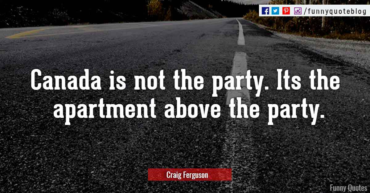 """Canada is not the party. Its the apartment above the party."" ― Craig Ferguson Quote"