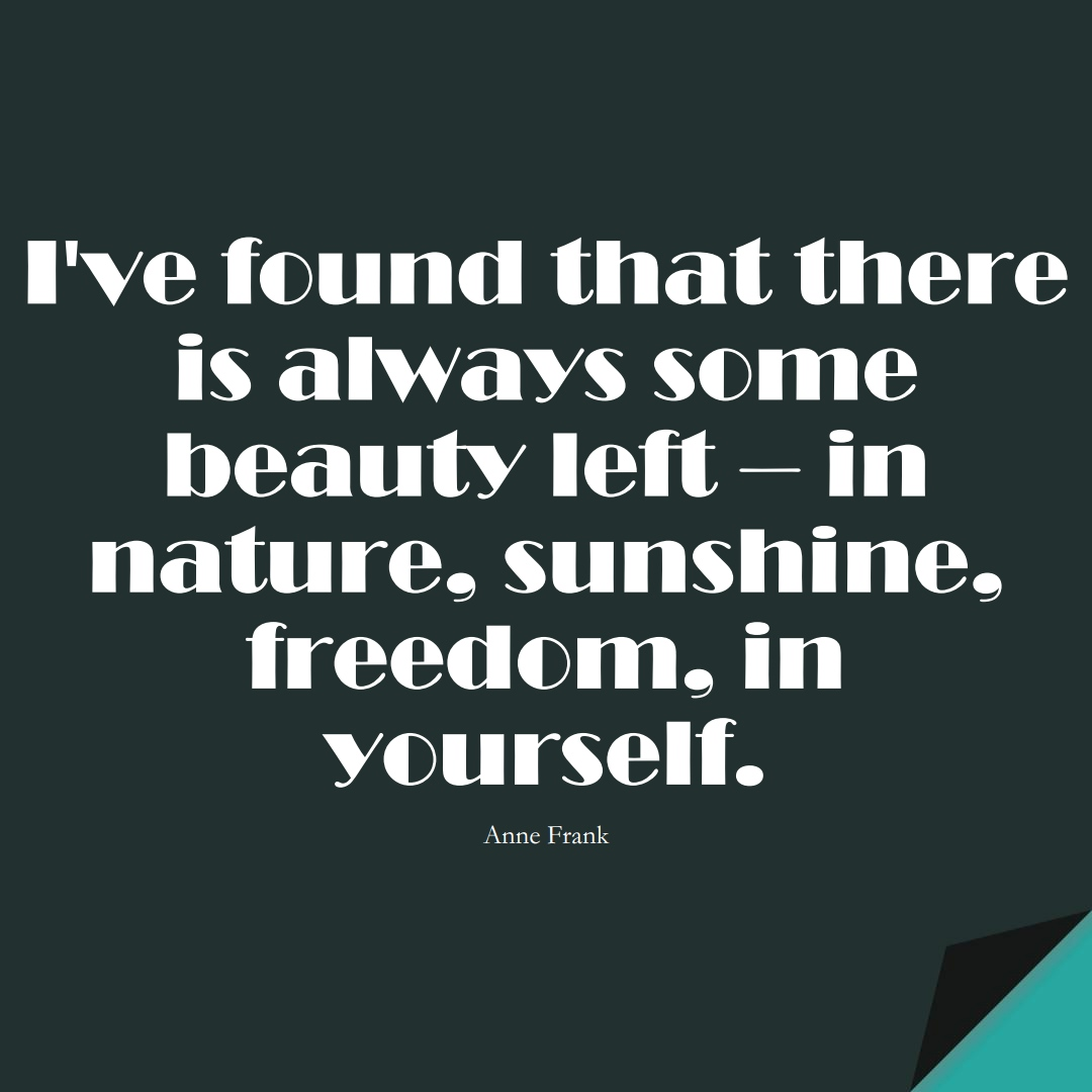 I've found that there is always some beauty left – in nature, sunshine, freedom, in yourself. (Anne Frank);  #HumanityQuotes