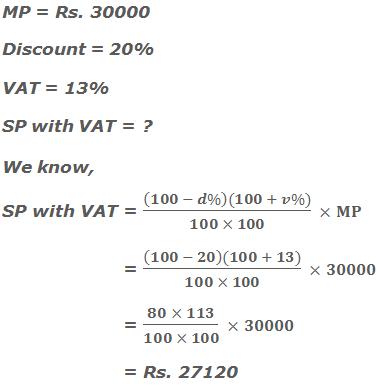 MP = Rs. 30000 Discount = 20% VAT = 13% SP with VAT = ? We know, SP with VAT = ((100 - d%)(100 + v%))/(100 × 100)  ×MP                = ((100 - 20)(100 + 13))/(100 × 100)  ×30000                       = (80 × 113)/(100 × 100)  ×30000                 = Rs. 27120