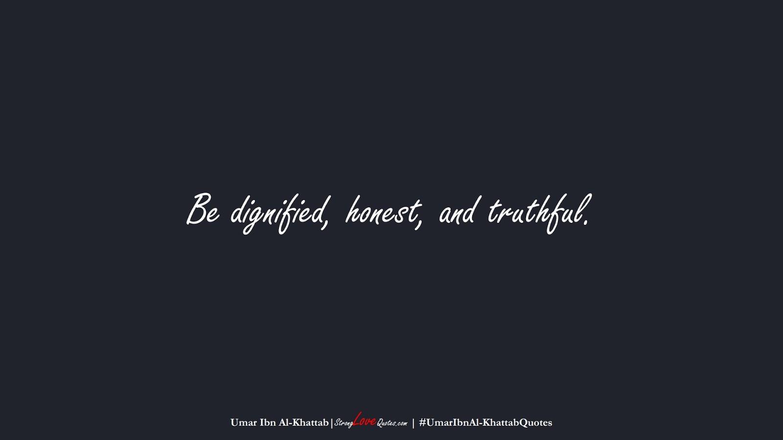 Be dignified, honest, and truthful. (Umar Ibn Al-Khattab);  #UmarIbnAl-KhattabQuotes