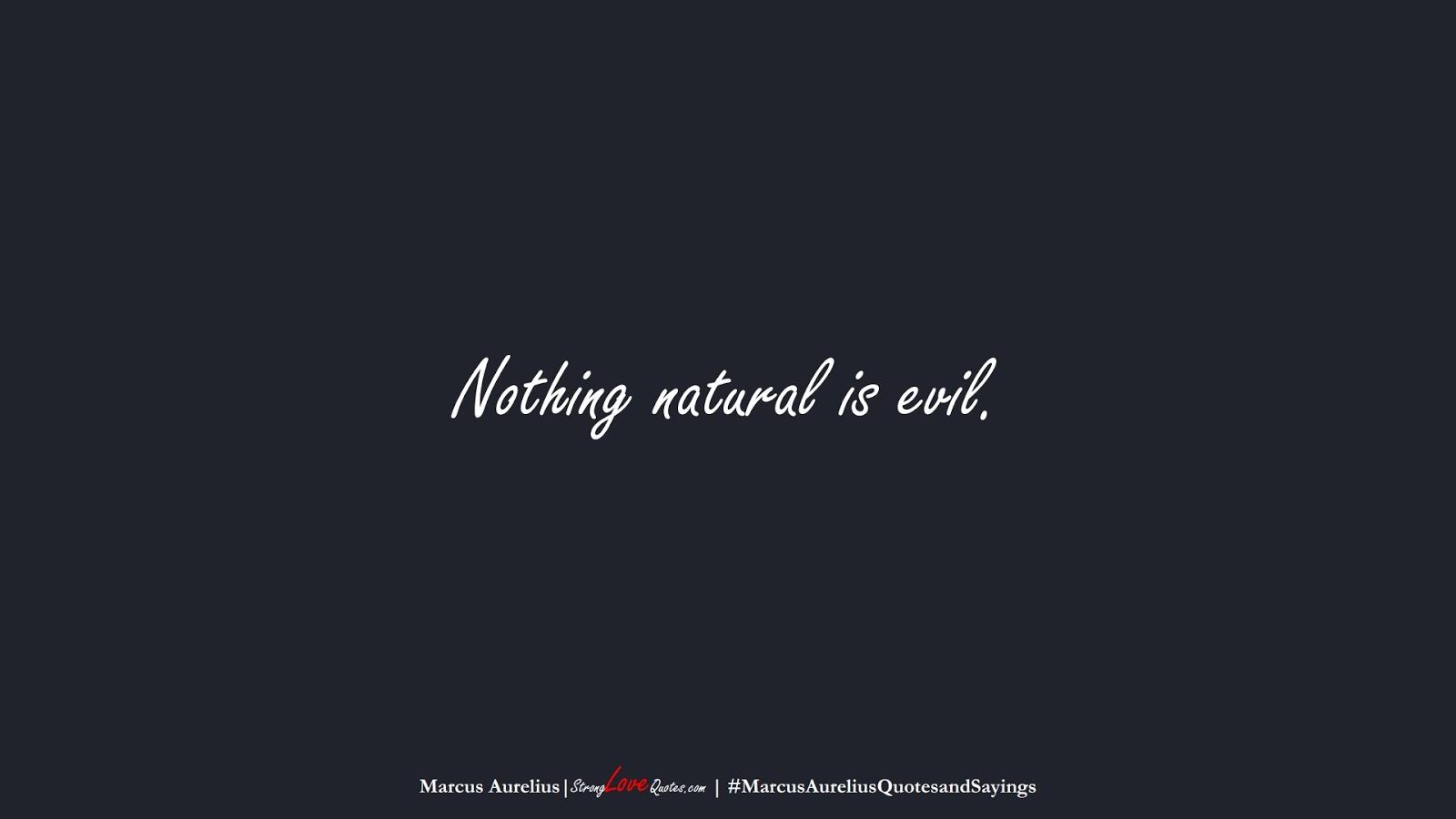 Nothing natural is evil. (Marcus Aurelius);  #MarcusAureliusQuotesandSayings