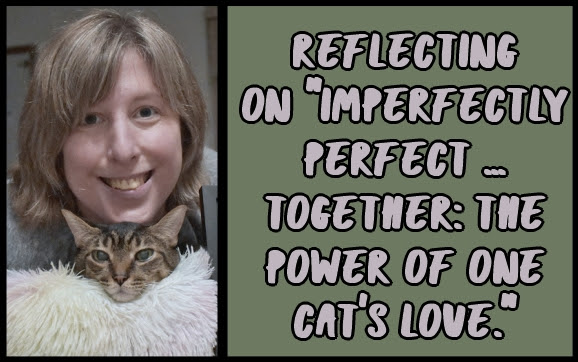 """Reflecting on """"Imperfectly perfect ... together: The power of one cat's love."""""""