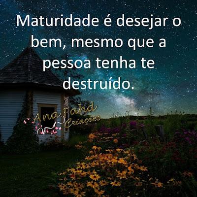 Maturidade é desejar o bem, mesmo que a pessoa tenha te destruído.