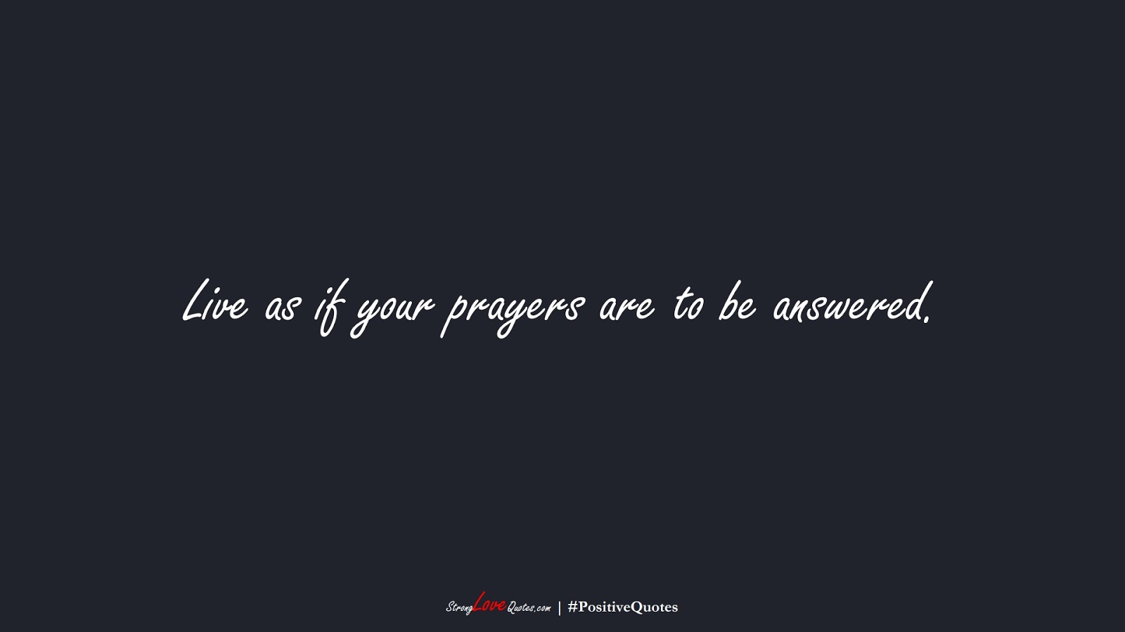 Live as if your prayers are to be answered.FALSE