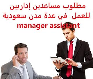 وظائف السعودية مطلوب مساعدين إداريين للعمل  في عدة مدن سعودية  manager assistant