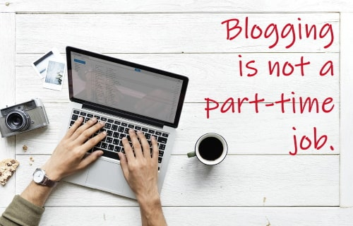 Blogging is not a part-time job.