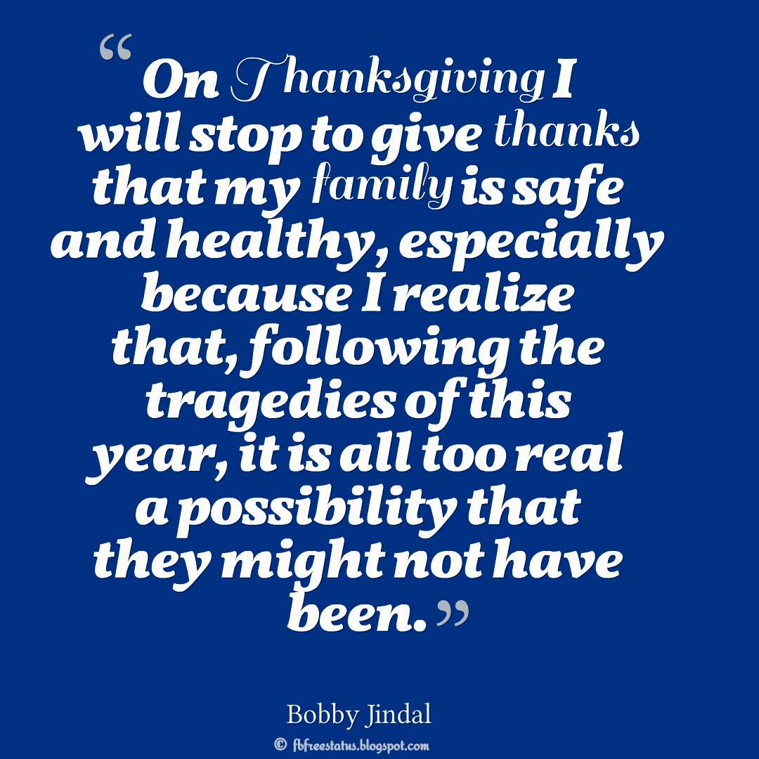 "Thanksgiving Quotes, ""On Thanksgiving I will stop to give thanks that my family is safe and healthy, especially because I realize that, following the tragedies of this year, it is all too real a possibility that they might not have been."" – Bobby Jindal"
