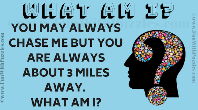 You may always chase me but you are always about 3 miles away. What am I?