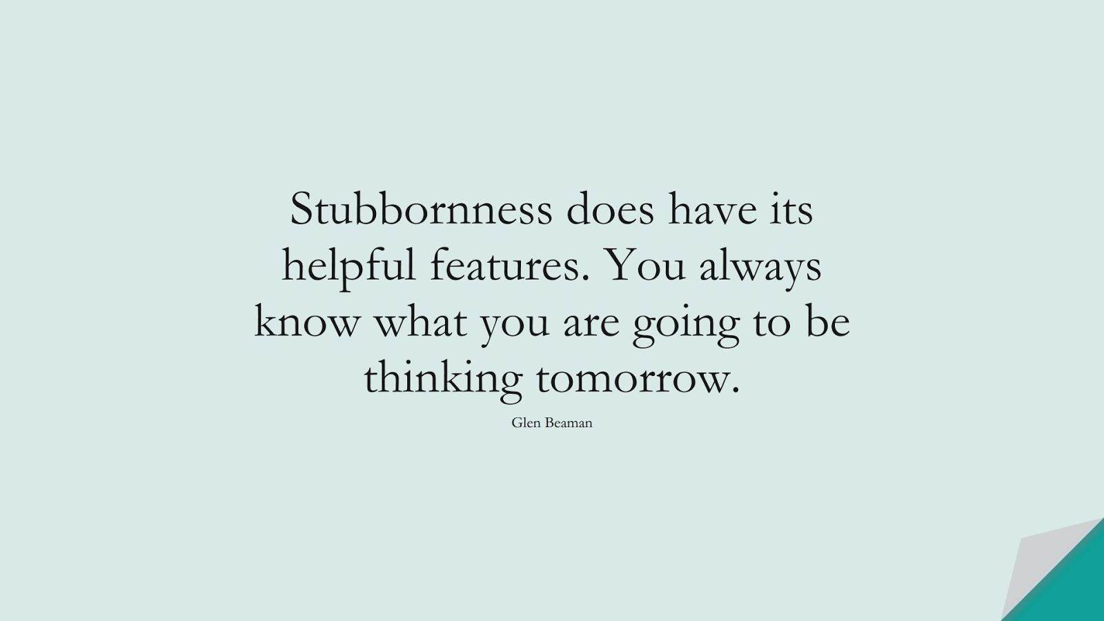 Stubbornness does have its helpful features. You always know what you are going to be thinking tomorrow. (Glen Beaman);  #ChangeQuotes