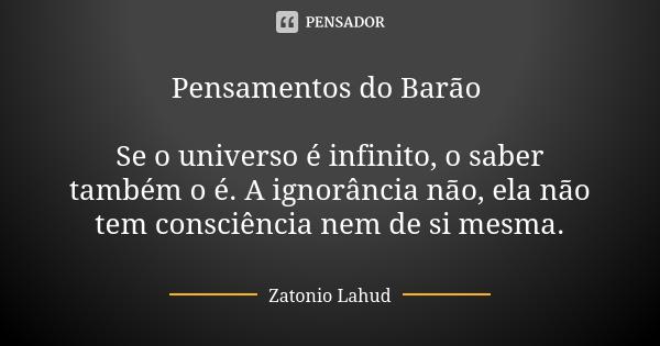 Pensamentos do Barão   Se o universo é infinito, o saber também o é. A ignorância não, ela não tem consciência nem de si mesma.  Zatonio Lahud