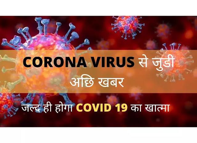 CORONA VIRUS से जुडी अछि खबर | जल्द ही होगा COVID 19 का खात्मा
