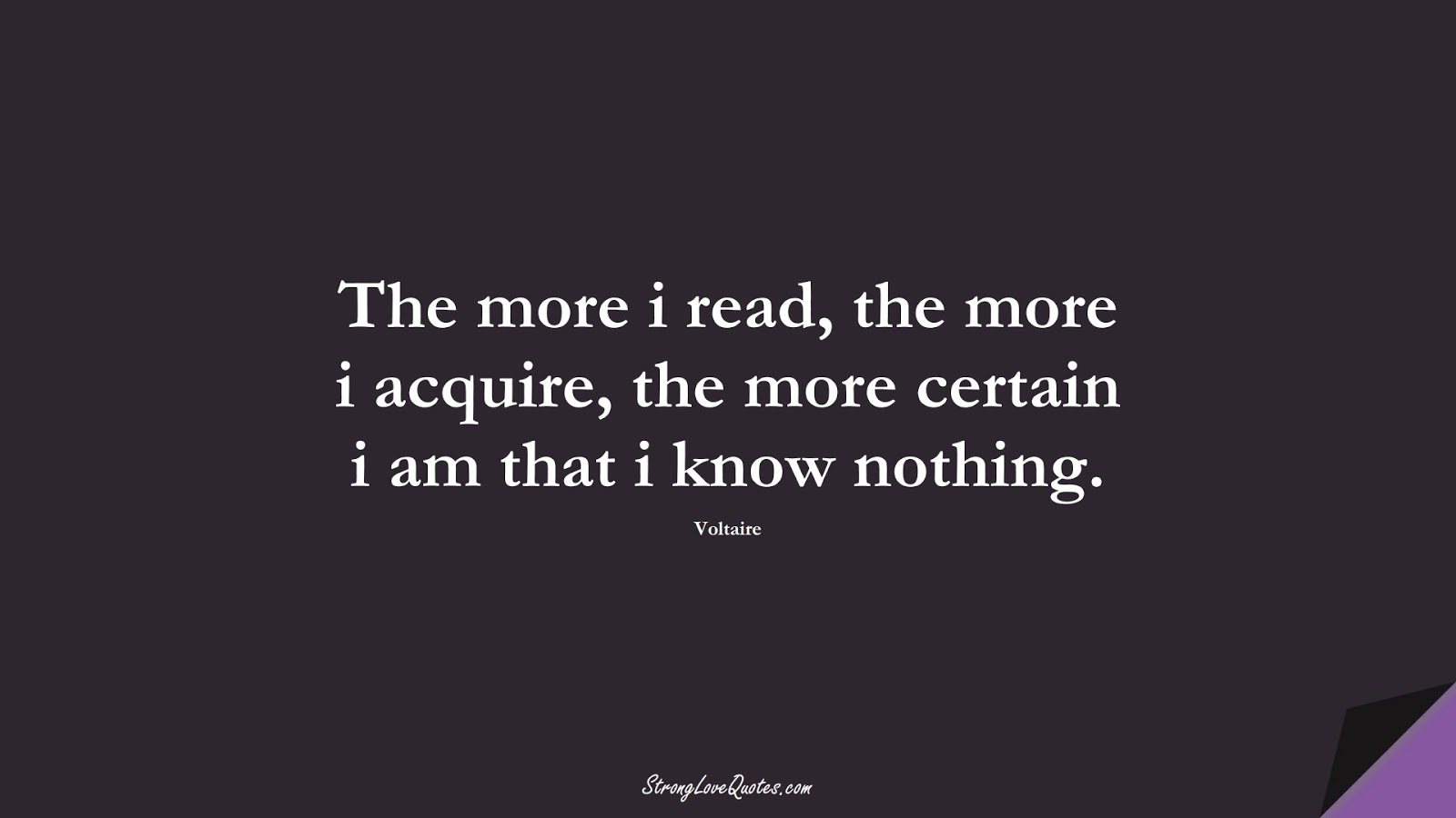 The more i read, the more i acquire, the more certain i am that i know nothing. (Voltaire);  #KnowledgeQuotes