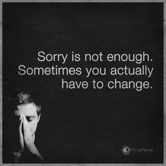 Sorry Is Not Enough Sometimes You Actually Have To Change Quote