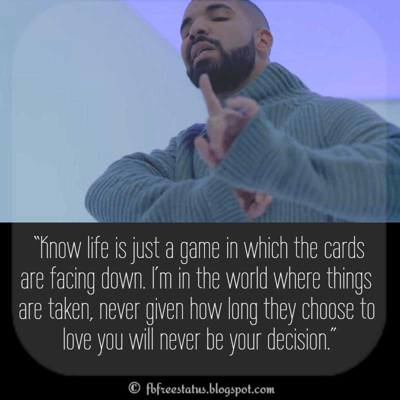 "Drake Quote,  ""Know life is just a game in which the cards are facing down. I'm in the world where things are taken, never given how long they choose to love you will never be your decision."""