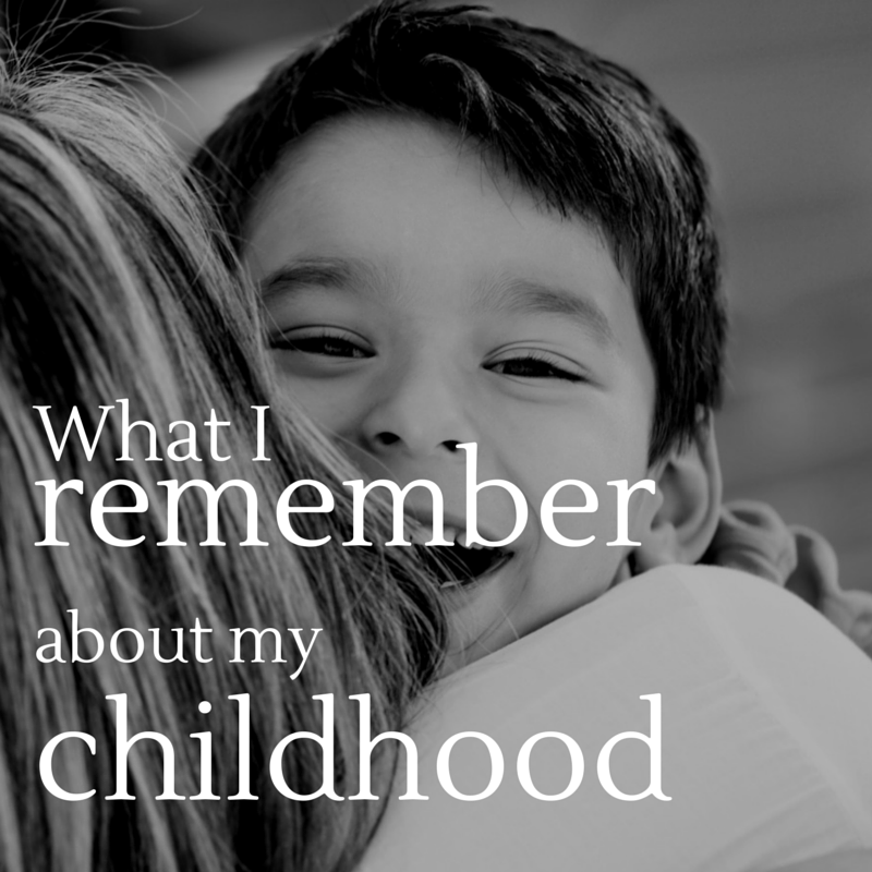 what I remember about my childhood