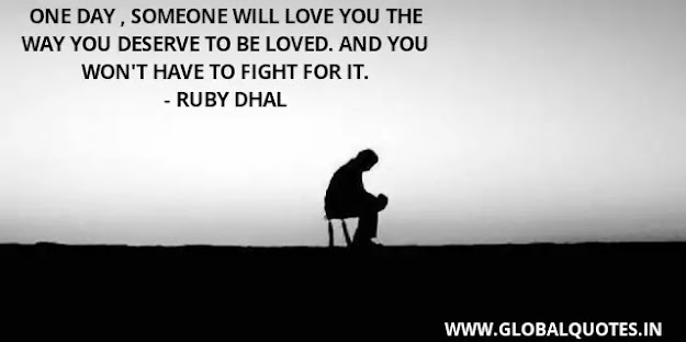 One day, someone will love you the way you deserve to be loved. and you won't have to fight for it.