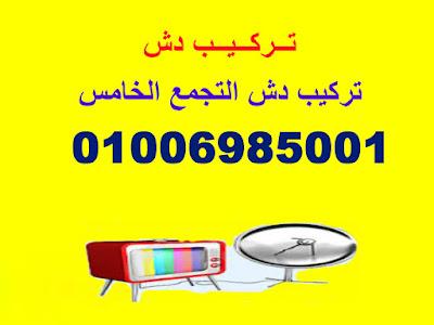 تركيب دش التجمع الخاامس 01006985001
