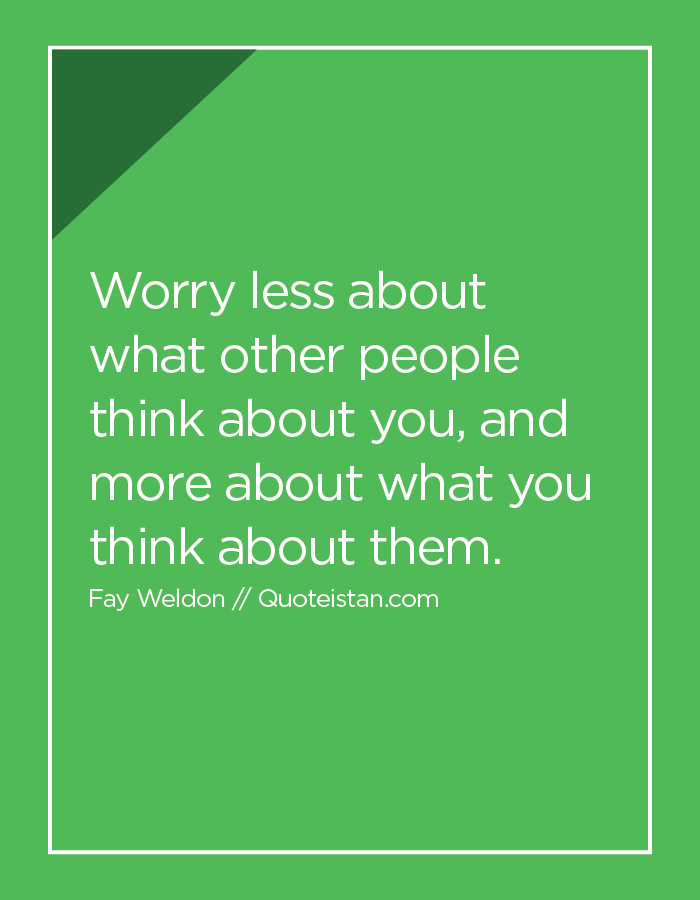 Worry less about what other people think about you, and more about what you think about them.