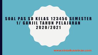 SOAL PAS SD KELAS 123456 SEMESTER 1/ GANJIL TAHUN PELAJARAN 2020/2021