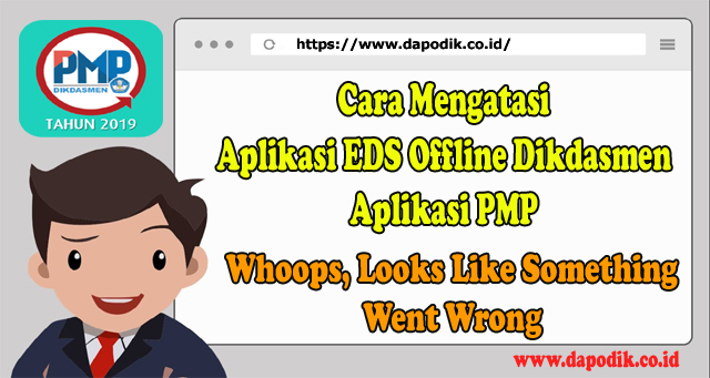 Cara Mengatasi Aplikasi EDS Offline Dikdasmen 2019 Aplikasi PMP 2019 Whoops, Looks Like Something Went Wrong