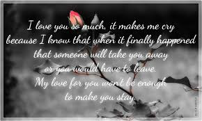 Quotes That Will make Love With Everything:  I love you so much it makes me cry because I know that when it finally happened that someone will take you away as you would have to leave