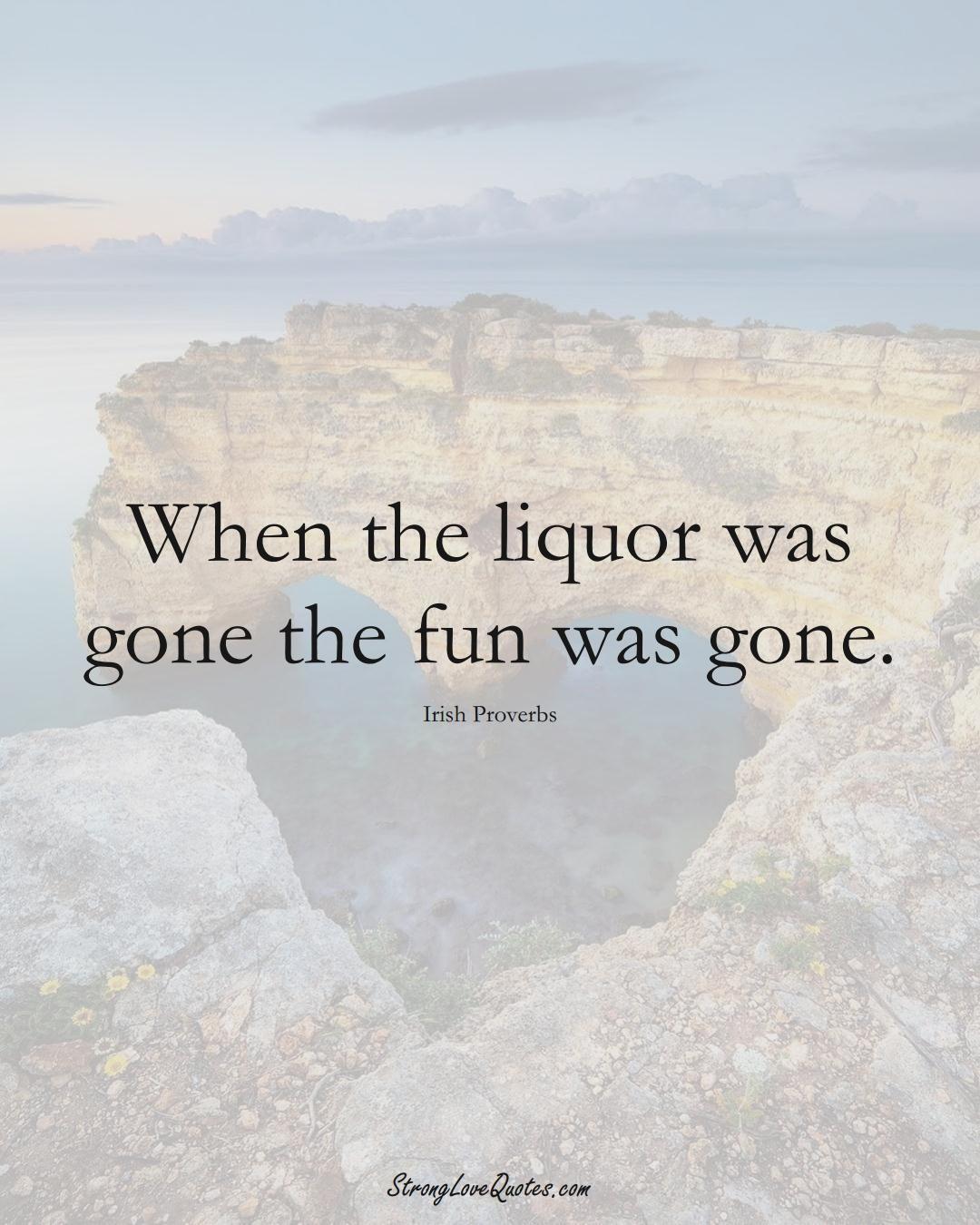 When the liquor was gone the fun was gone. (Irish Sayings);  #EuropeanSayings