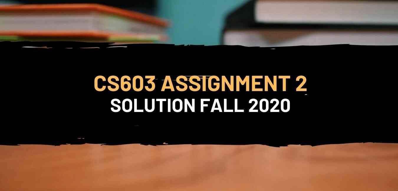 CS603 Assignment 2 Solution Fall 2020