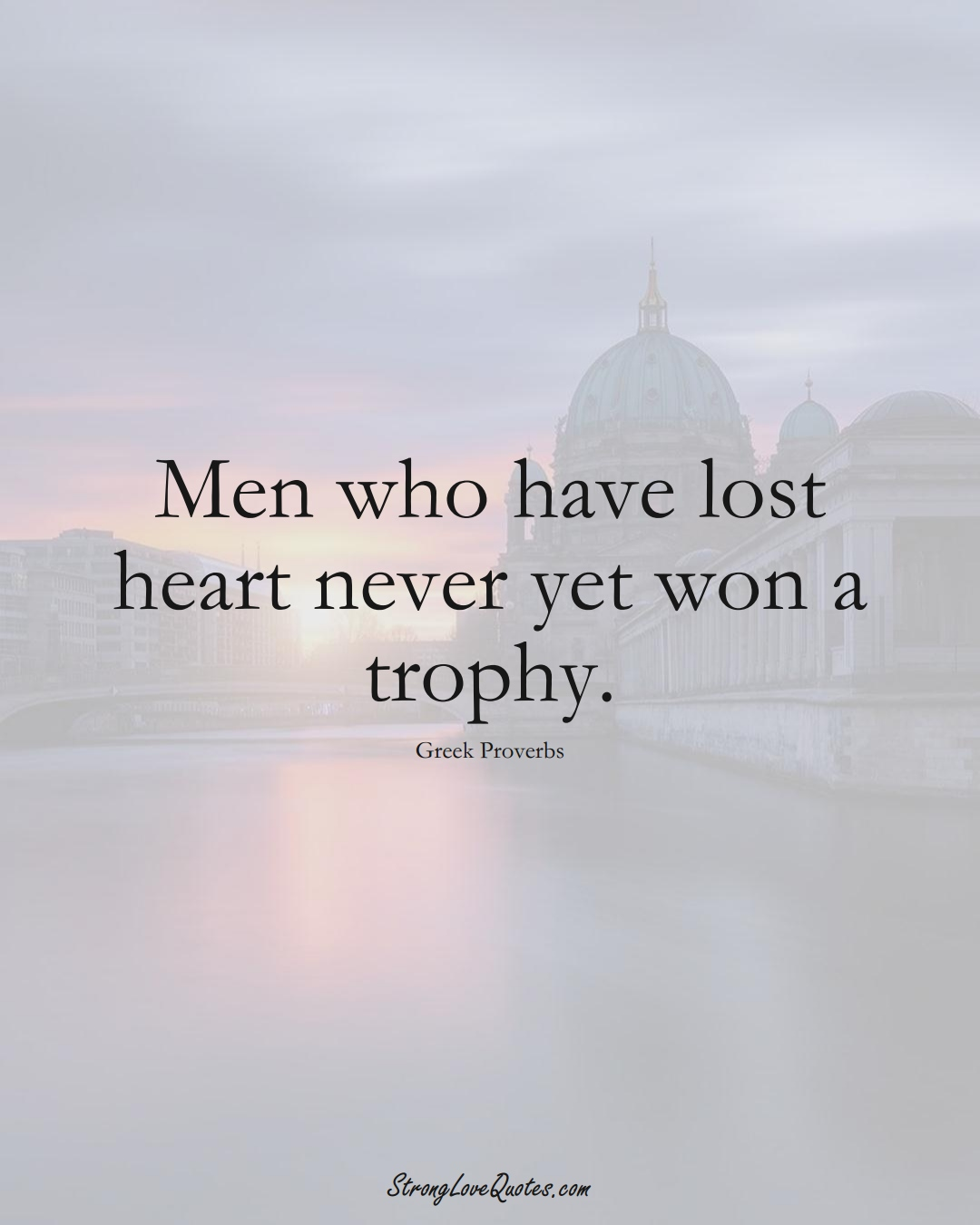 Men who have lost heart never yet won a trophy. (Greek Sayings);  #EuropeanSayings