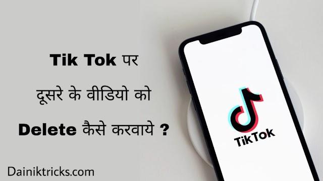 Tik Tok पर दूसरे के वीडियो को डिलीट कैसे करवाये ? वीडियो की रिपोर्ट करके।