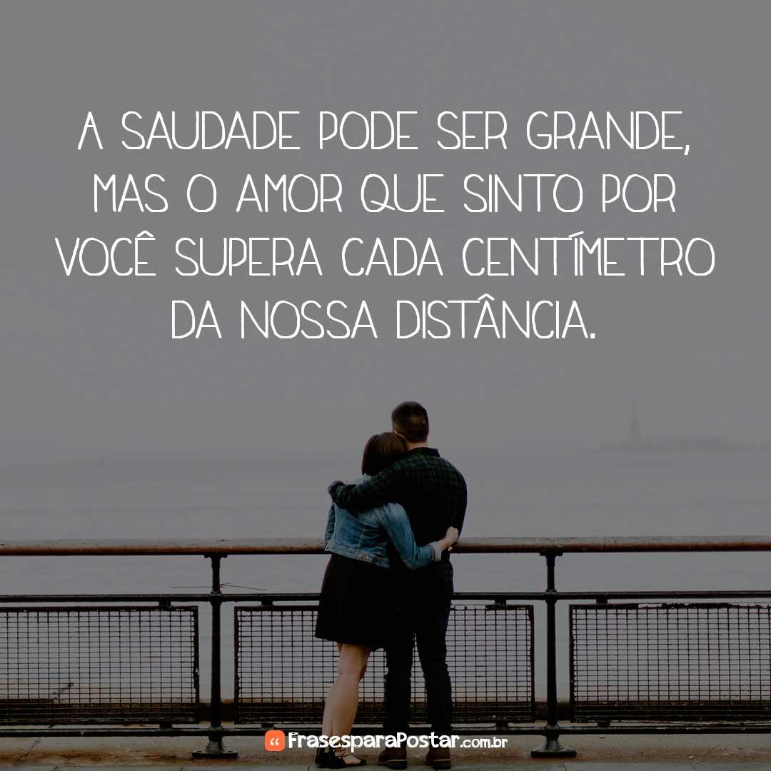 A saudade pode ser grande, mas o amor que sinto por você supera cada centímetro da nossa distância.